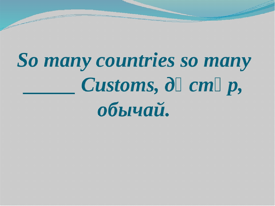 So many countries so many _____ Customs, дәстүр, обычай.