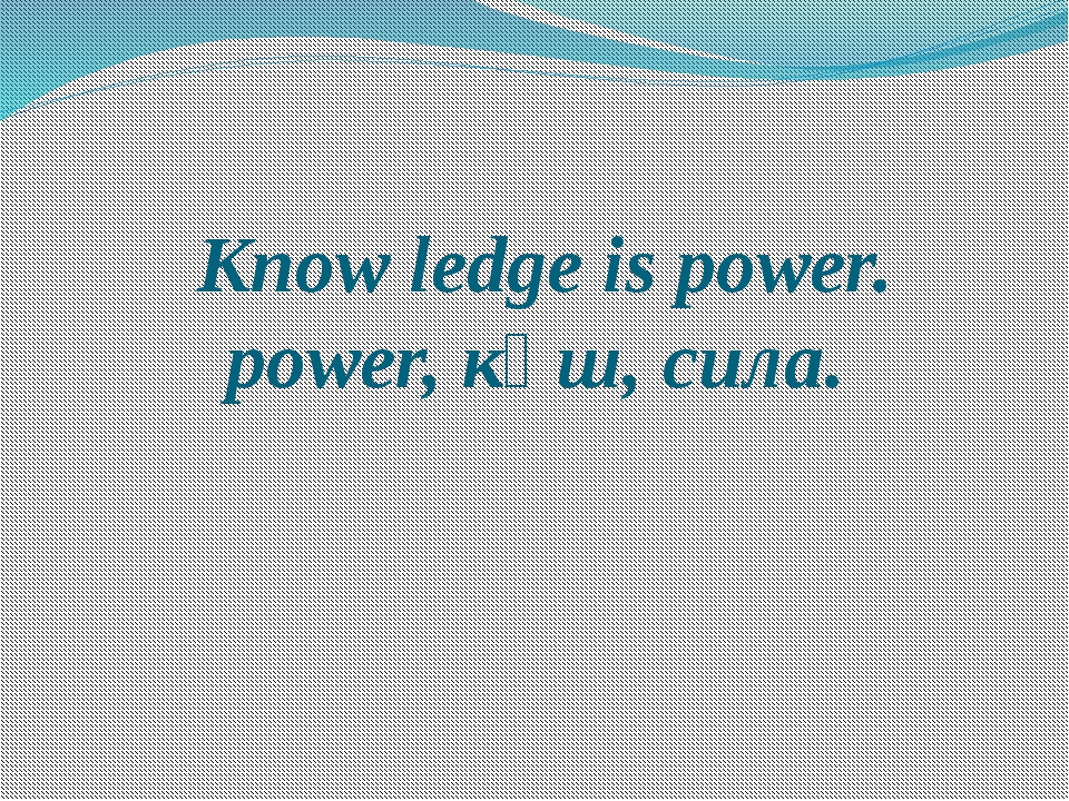 Know ledge is power. power, күш, сила.