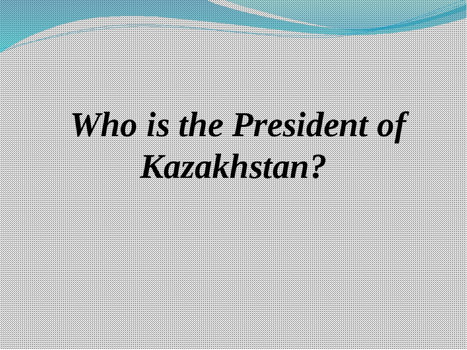 Who is the President of Kazakhstan?