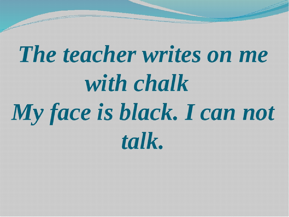 The teacher writes on me with chalk My face is black. I can not talk.