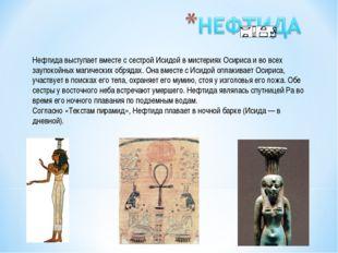Нефтида выступает вместе с сестрой Исидой в мистериях Осириса и во всех заупо