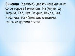 Эннеада (девятка)- девять изначальных богов города Гелиополь: Ра (Атум), Шу,