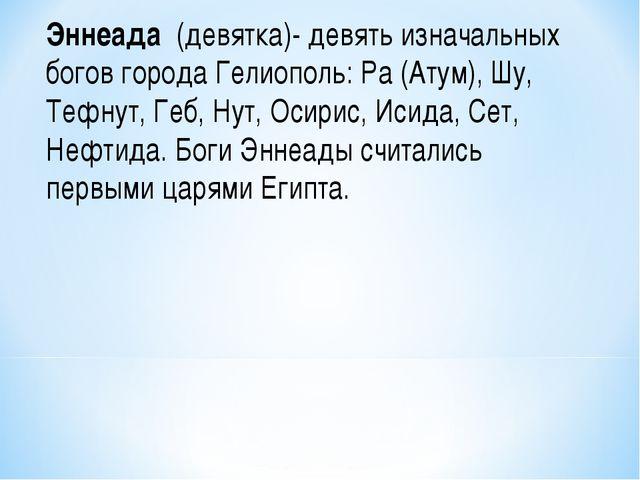 Эннеада (девятка)- девять изначальных богов города Гелиополь: Ра (Атум), Шу,...