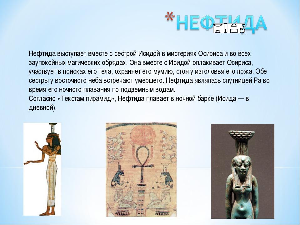 Нефтида выступает вместе с сестрой Исидой в мистериях Осириса и во всех заупо...