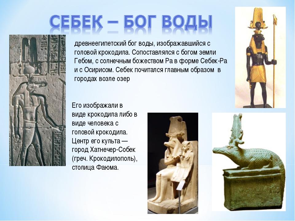древнеегипетский бог воды, изображавшийся с головой крокодила. Сопоставлялся...