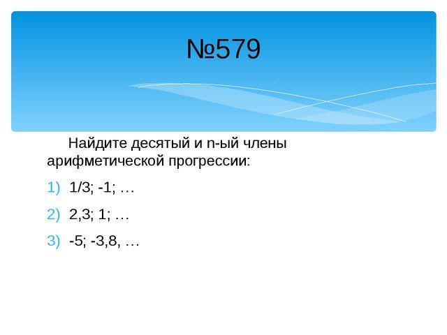 Найдите десятый и n-ый члены арифметической прогрессии: 1/3; -1; … 2,3; 1; …...