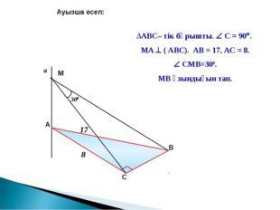 a Ауызша есеп: АВС– тік бұрышты.  С = 90. МА  ( АВС). АВ = 17, АС = 8.  С
