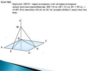 a E K Есеп №1 Берілгені: ABCD – параллелограмм. a түзуі параллелограмм жазықт