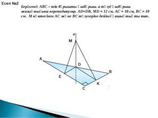 a E K Есеп №2 Берілгені: ABC – тік бұрышты үшбұрыш. a түзуі үшбұрыш жазықтығы