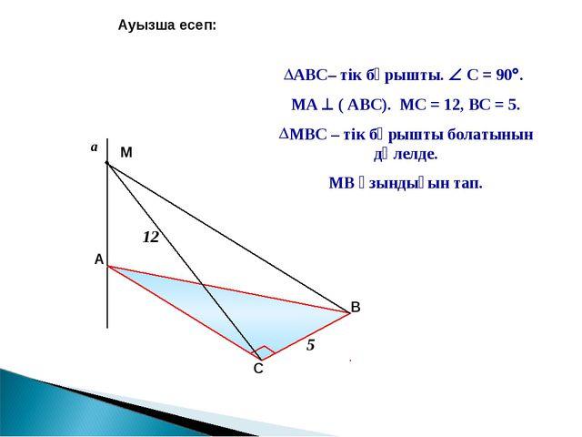 Ауызша есеп: АВС– тік бұрышты.  С = 90. МА  ( АВС). МС = 12, ВС = 5. МВС –...