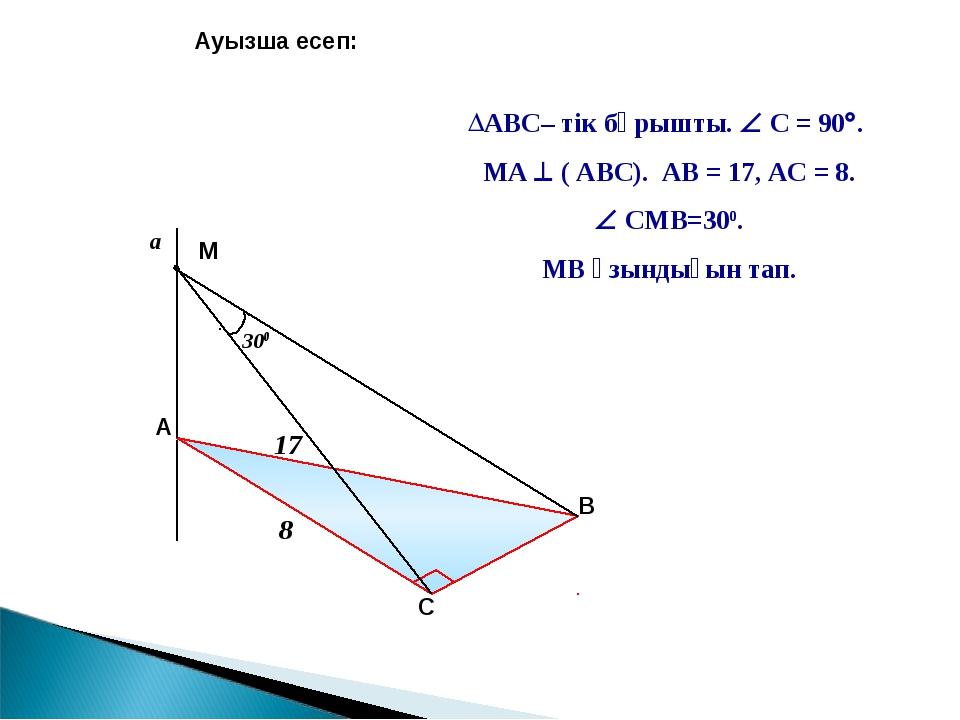 a Ауызша есеп: АВС– тік бұрышты.  С = 90. МА  ( АВС). АВ = 17, АС = 8.  С...