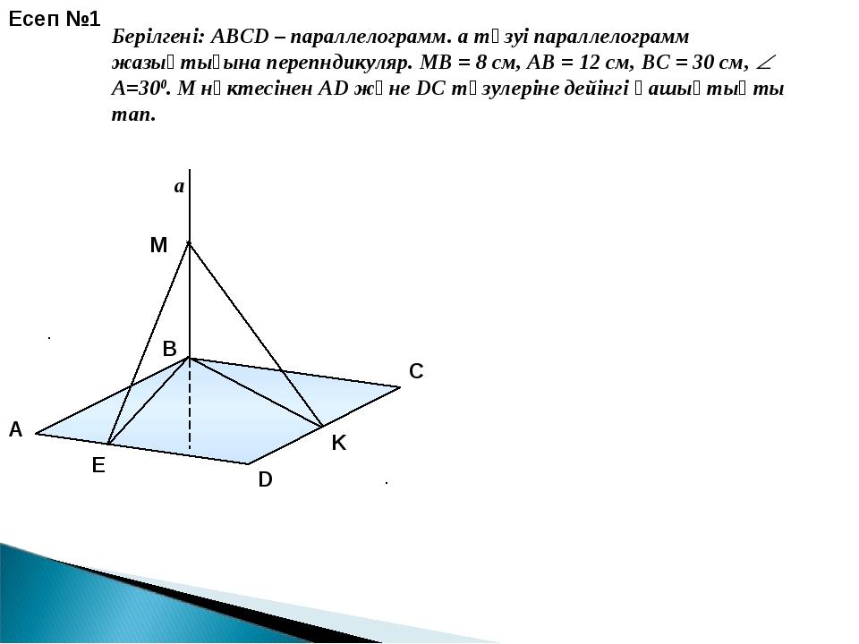 a E K Есеп №1 Берілгені: ABCD – параллелограмм. a түзуі параллелограмм жазықт...