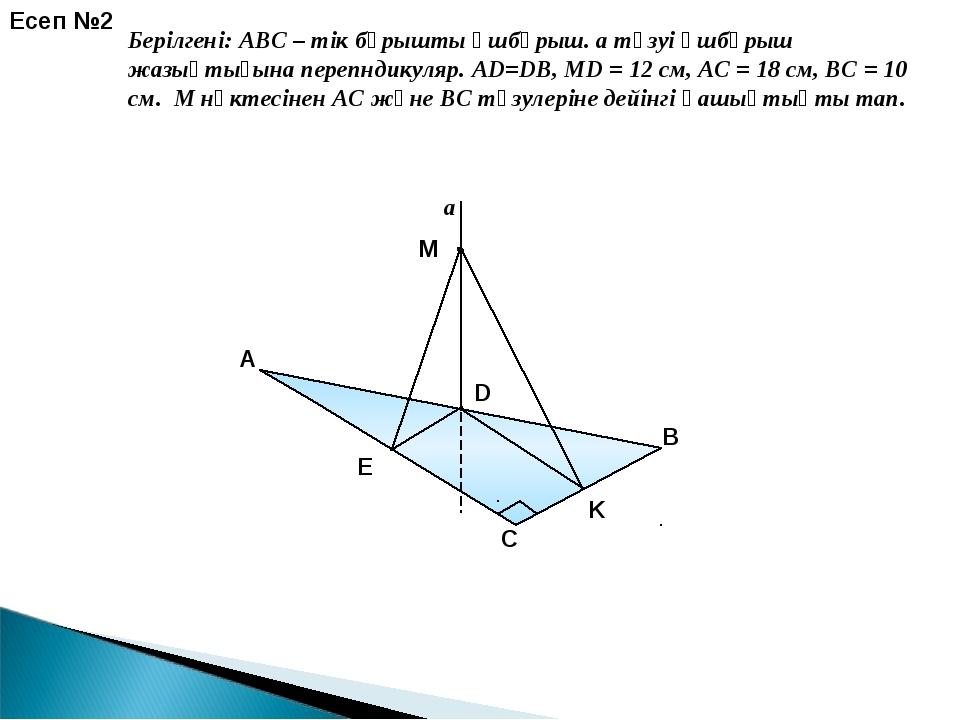 a E K Есеп №2 Берілгені: ABC – тік бұрышты үшбұрыш. a түзуі үшбұрыш жазықтығы...