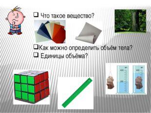 Что такое вещество? Как можно определить объём тела? Единицы объёма?