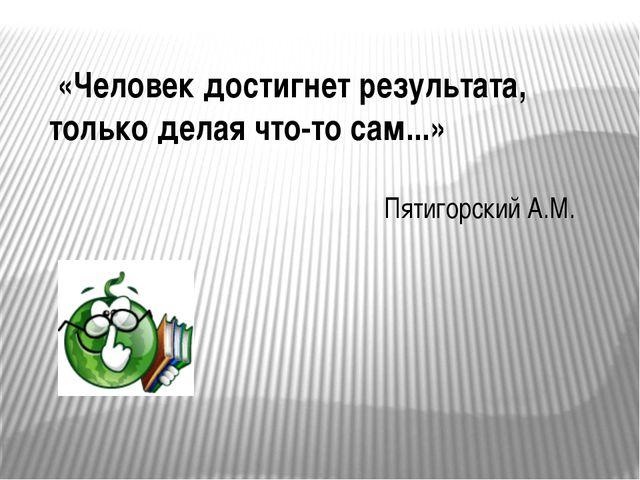 «Человек достигнет результата, только делая что-то сам...» Пятигорский А.М.