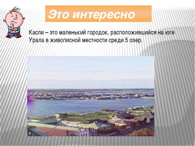 Это интересно Касли – это маленький городок, расположившийся на юге Урала в ж...
