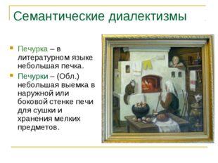 Семантические диалектизмы Печурка – в литературном языке небольшая печка. Печ
