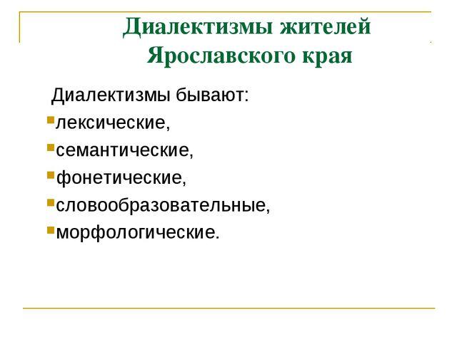 Диалектизмы жителей Ярославского края Диалектизмы бывают: лексические, семант...