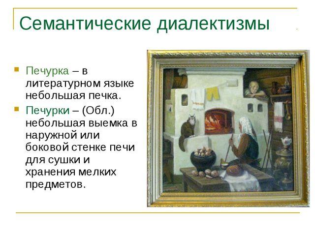 Семантические диалектизмы Печурка – в литературном языке небольшая печка. Печ...
