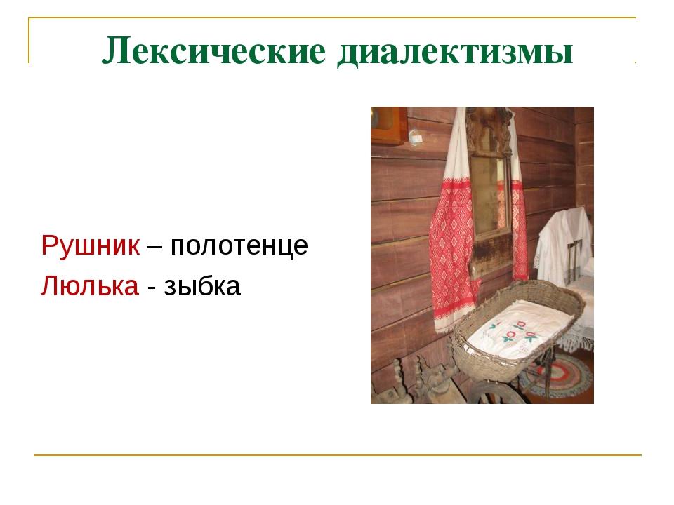 Лексические диалектизмы Рушник – полотенце Люлька - зыбка