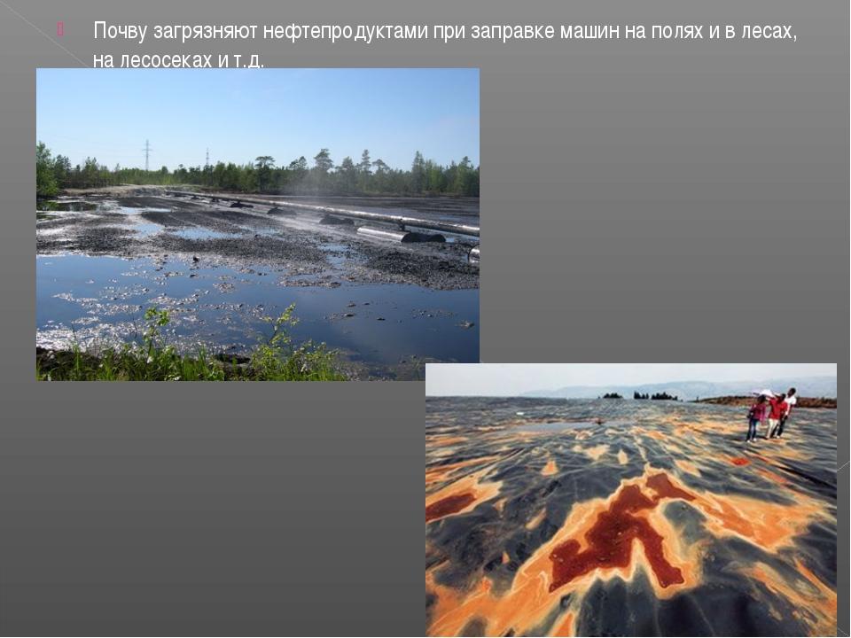 Почву загрязняют нефтепродуктами при заправке машин на полях и в лесах, на ле...