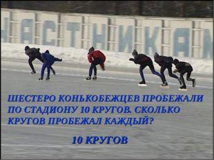 ШЕСТЕРО КОНЬКОБЕЖЦЕВ ПРОБЕЖАЛИ ПО СТАДИОНУ 10 КРУГОВ. СКОЛЬКО КРУГОВ ПРОБЕЖАЛ