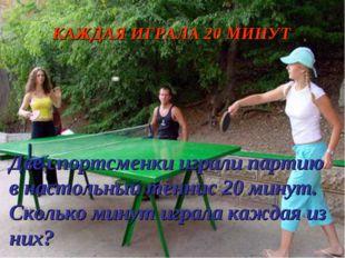 Две спортсменки играли партию в настольный теннис 20 минут. Сколько минут игр
