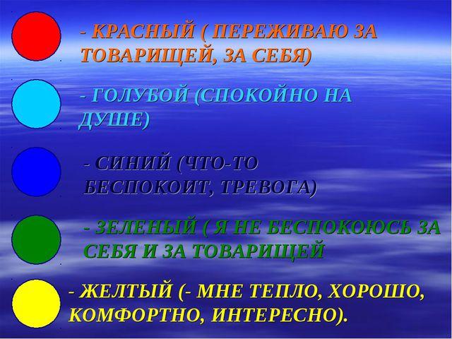 - КРАСНЫЙ ( ПЕРЕЖИВАЮ ЗА ТОВАРИЩЕЙ, ЗА СЕБЯ) - ГОЛУБОЙ (СПОКОЙНО НА ДУШЕ) - С...