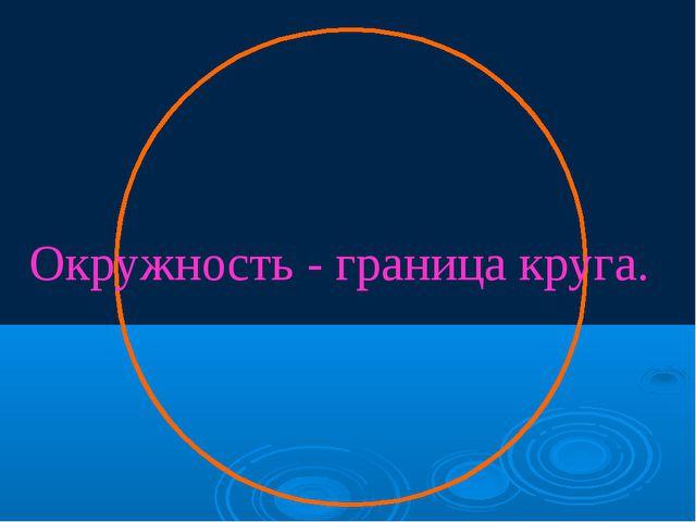 Окружность - граница круга.