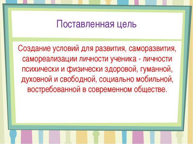 Поставленная цель Создание условий для развития, саморазвития, самореализации...