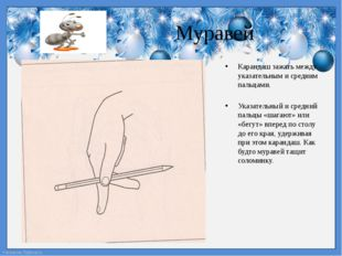 Муравей Карандаш зажать между указательным и средним пальцами. Указательный и