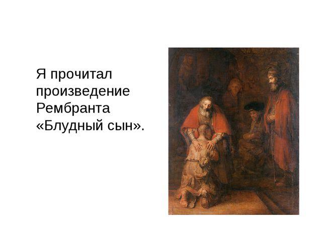 Я прочитал произведение Рембранта «Блудный сын».