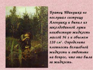 Братец Иванушка не послушал сестрицу Аленушку и выпил из заколдованной лужи