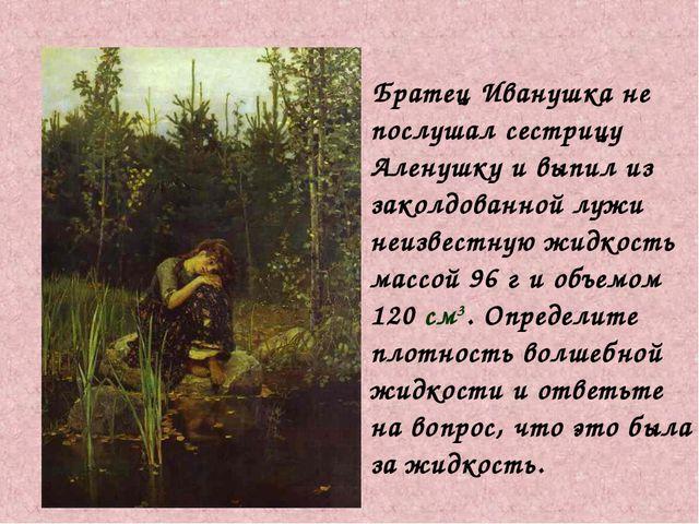 Братец Иванушка не послушал сестрицу Аленушку и выпил из заколдованной лужи...