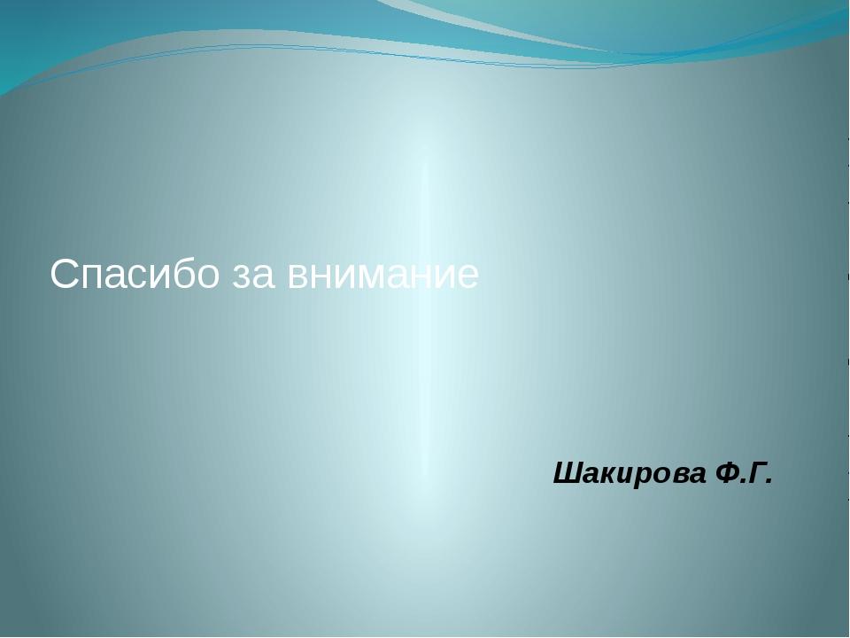 Спасибо за внимание Шакирова Ф.Г.