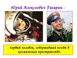 Юрий Алексеевич Гагарин - первый человек, совершивший полёт в космическое пр
