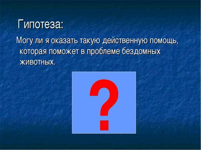 Гипотеза: Могу ли я оказать такую действенную помощь, которая поможет в проб...