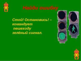 Найди ошибку Стой! Остановись! – командует пешеходу зелёный сигнал.