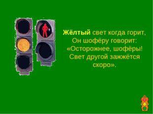 Жёлтый свет когда горит, Он шофёру говорит: «Осторожнее, шофёры! Свет другой