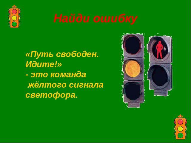 Найди ошибку «Путь свободен. Идите!» - это команда жёлтого сигнала светофора.