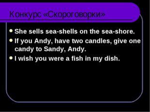 Конкурс «Скороговорки» She sells sea-shells on the sea-shore. If you Andy, ha