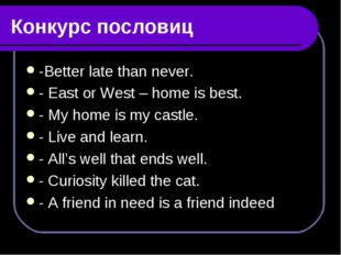 Конкурс пословиц -Better late than never. - East or West – home is best. - My