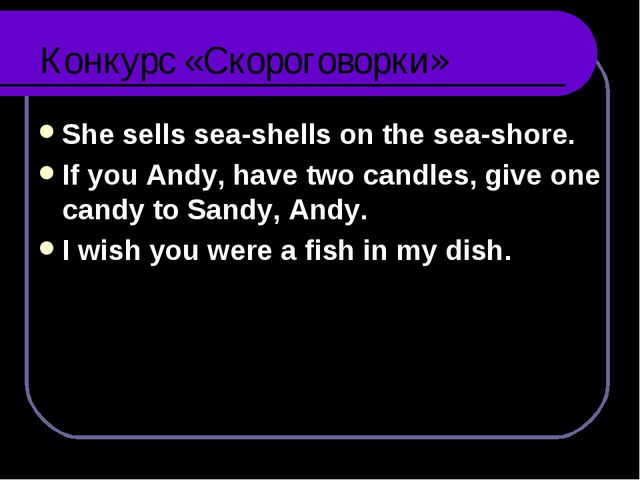Конкурс «Скороговорки» She sells sea-shells on the sea-shore. If you Andy, ha...