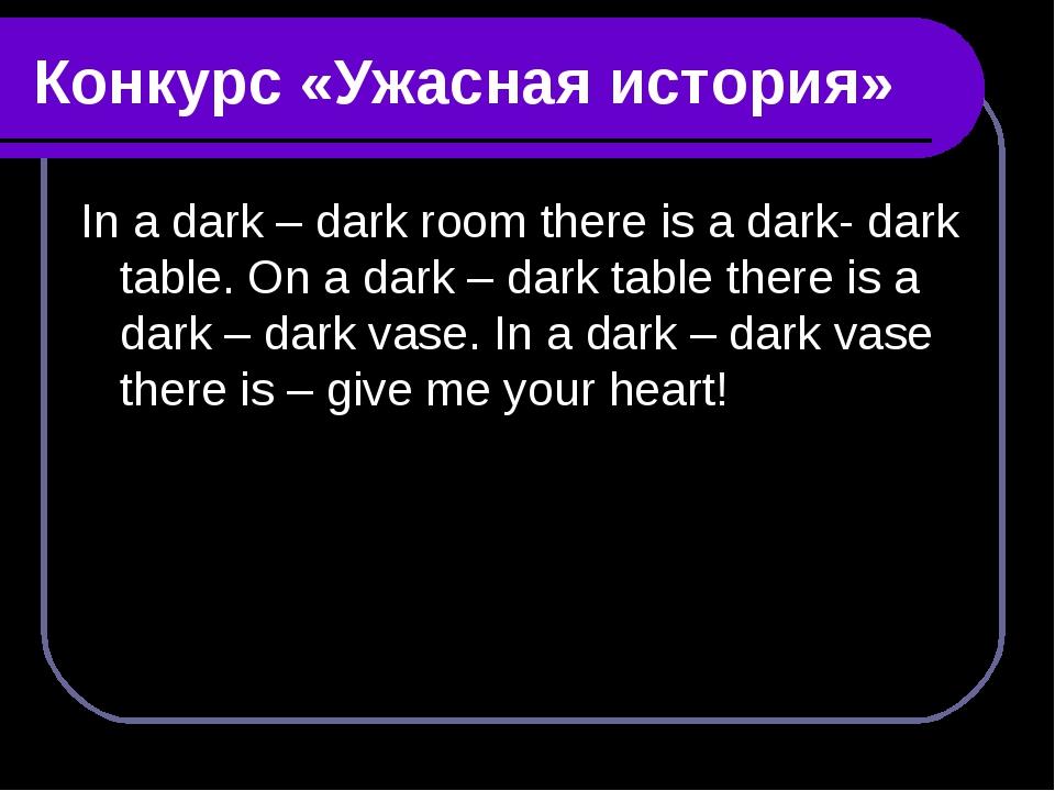 Конкурс «Ужасная история» In a dark – dark room there is a dark- dark table....