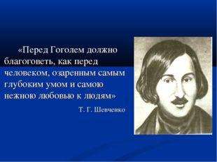 «Перед Гоголем должно благоговеть, как перед человеком, озаренным самым глу