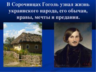 В Сорочинцах Гоголь узнал жизнь украинского народа, его обычаи, нравы, мечты