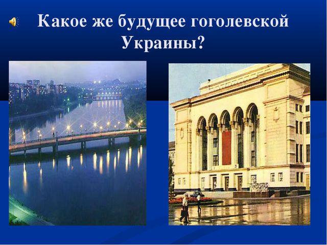 Какое же будущее гоголевской Украины?