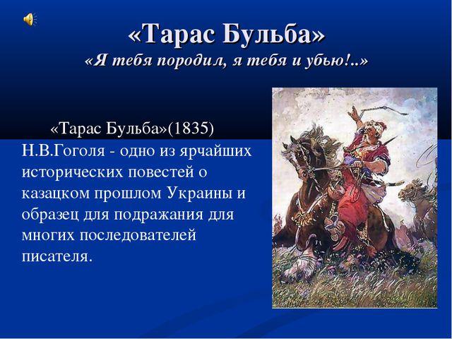 «Тарас Бульба» «Я тебя породил, я тебя и убью!..» «Тарас Бульба»(1835) Н.В....