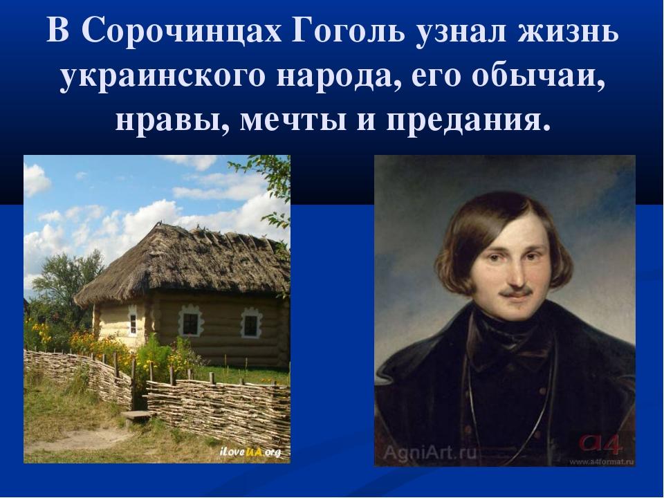 В Сорочинцах Гоголь узнал жизнь украинского народа, его обычаи, нравы, мечты...