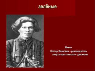 зелёные Махно Нестор Иванович – руководитель анархо-крестьянского движения